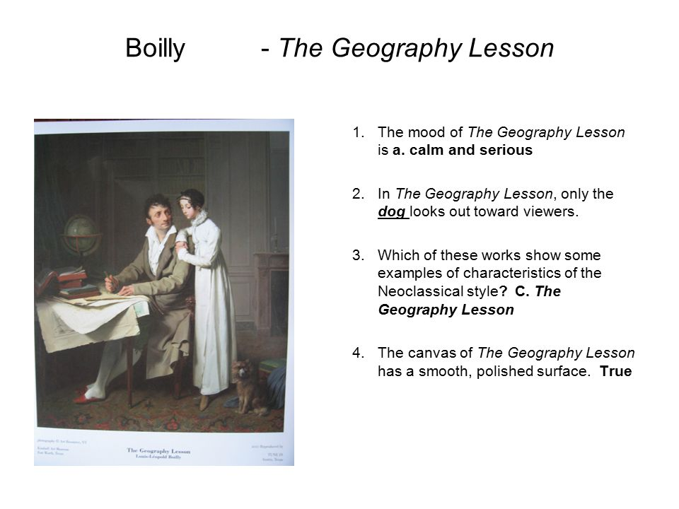 Boilly- The Geography Lesson 1.The mood of The Geography Lesson is a. calm and serious 2.In The Geography Lesson, only the dog looks out toward viewer