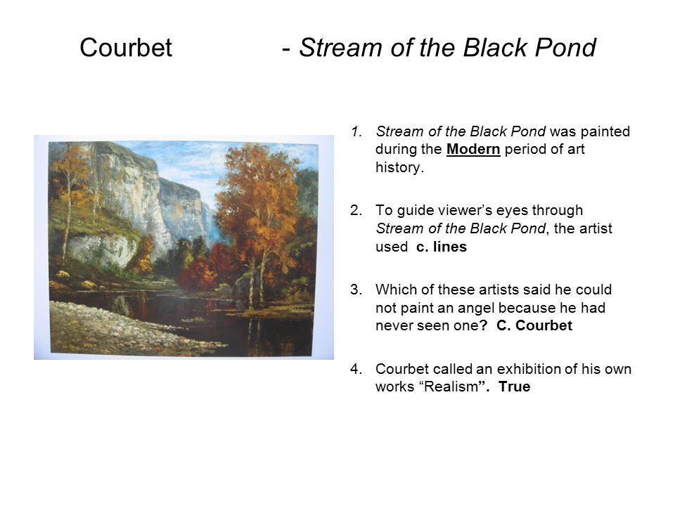 Courbet- Stream of the Black Pond 1.Stream of the Black Pond was painted during the Modern period of art history. 2.To guide viewer's eyes through Str