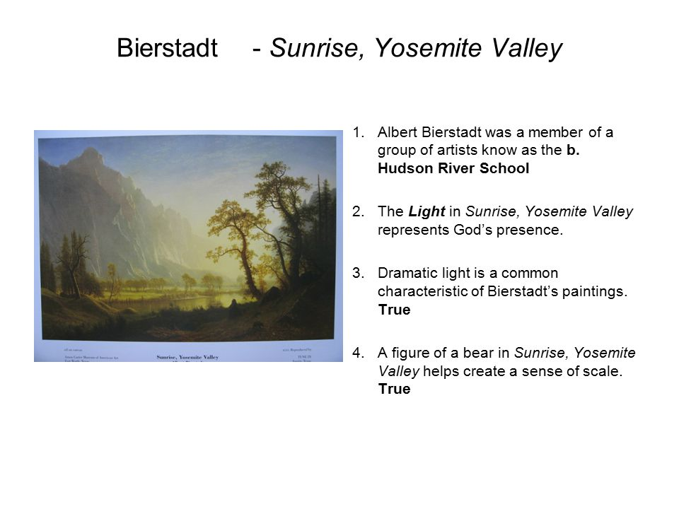 Bierstadt- Sunrise, Yosemite Valley 1.Albert Bierstadt was a member of a group of artists know as the b. Hudson River School 2.The Light in Sunrise, Y