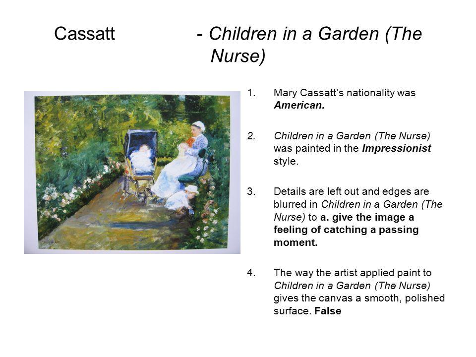 Cassatt- Children in a Garden (The Nurse) 1.Mary Cassatt's nationality was American.