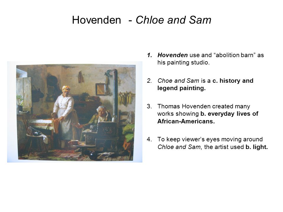 "Hovenden- Chloe and Sam 1.Hovenden use and ""abolition barn"" as his painting studio. 2.Choe and Sam is a c. history and legend painting. 3.Thomas Hoven"