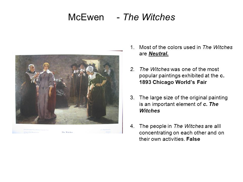 McEwen- The Witches 1.Most of the colors used in The Witches are Neutral. 2.The Witches was one of the most popular paintings exhibited at the c. 1893