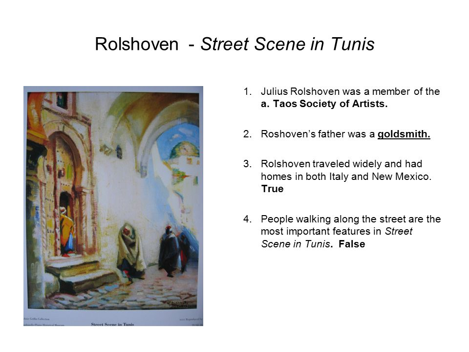 Rolshoven- Street Scene in Tunis 1.Julius Rolshoven was a member of the a. Taos Society of Artists. 2.Roshoven's father was a goldsmith. 3.Rolshoven t