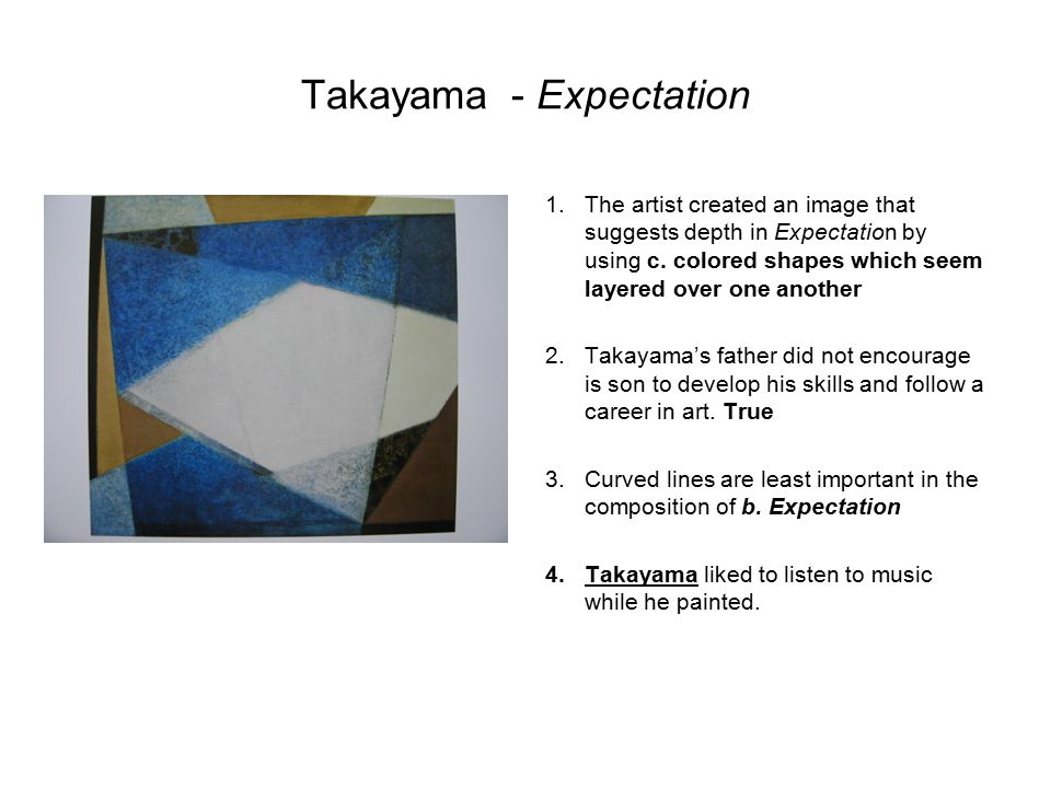 Takayama- Expectation 1.The artist created an image that suggests depth in Expectation by using c. colored shapes which seem layered over one another