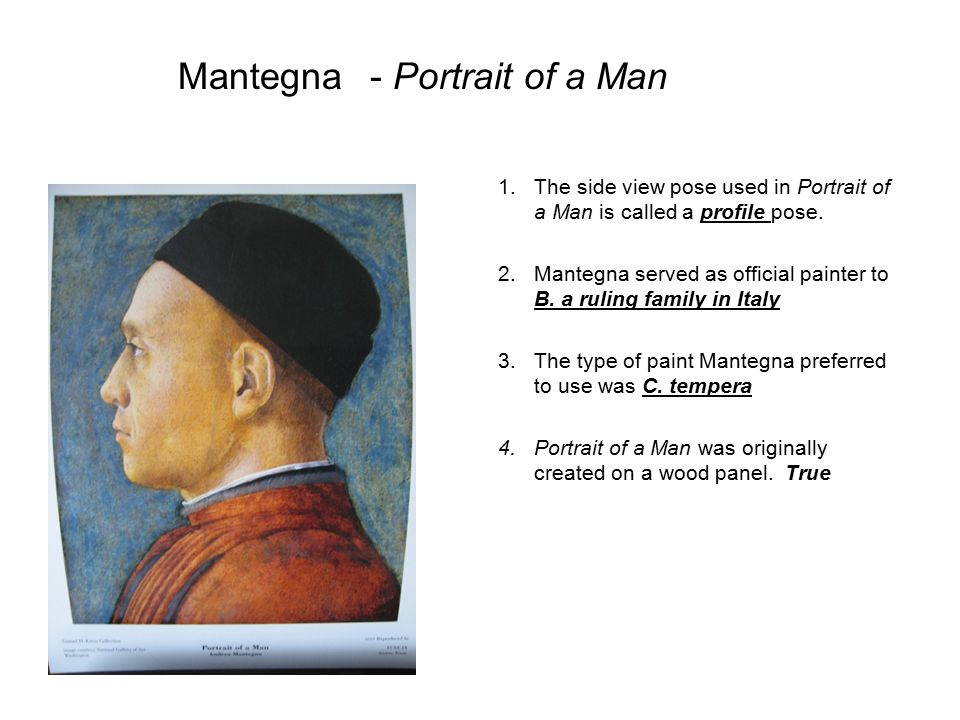 1.The side view pose used in Portrait of a Man is called a profile pose. 2.Mantegna served as official painter to B. a ruling family in Italy 3.The ty