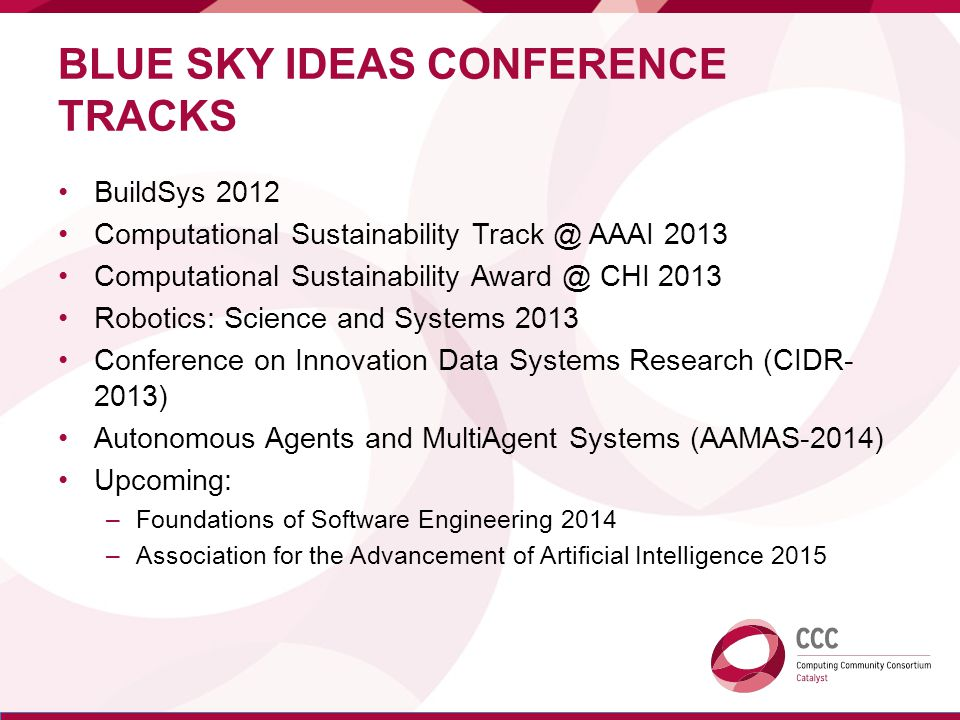 BLUE SKY IDEAS CONFERENCE TRACKS BuildSys 2012 Computational Sustainability Track @ AAAI 2013 Computational Sustainability Award @ CHI 2013 Robotics: Science and Systems 2013 Conference on Innovation Data Systems Research (CIDR- 2013) Autonomous Agents and MultiAgent Systems (AAMAS-2014) Upcoming: –Foundations of Software Engineering 2014 –Association for the Advancement of Artificial Intelligence 2015