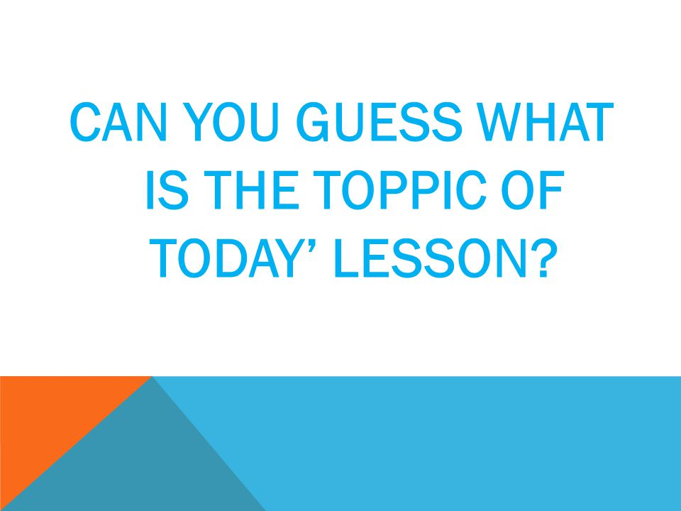 CAN YOU GUESS WHAT IS THE TOPPIC OF TODAY' LESSON?