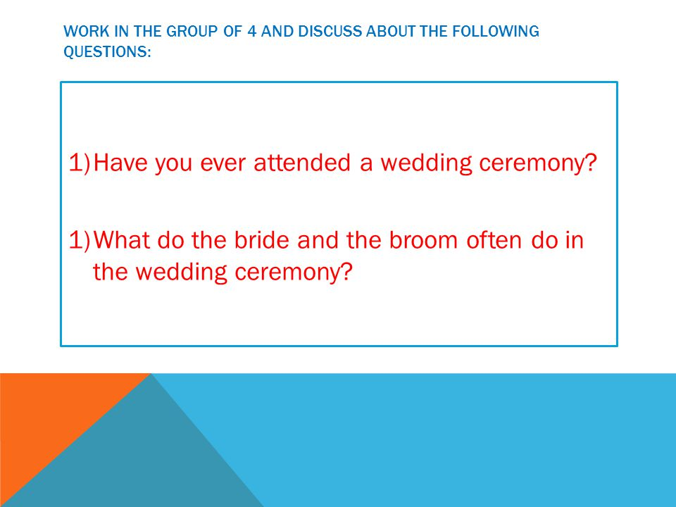 WORK IN THE GROUP OF 4 AND DISCUSS ABOUT THE FOLLOWING QUESTIONS: 1)Have you ever attended a wedding ceremony.