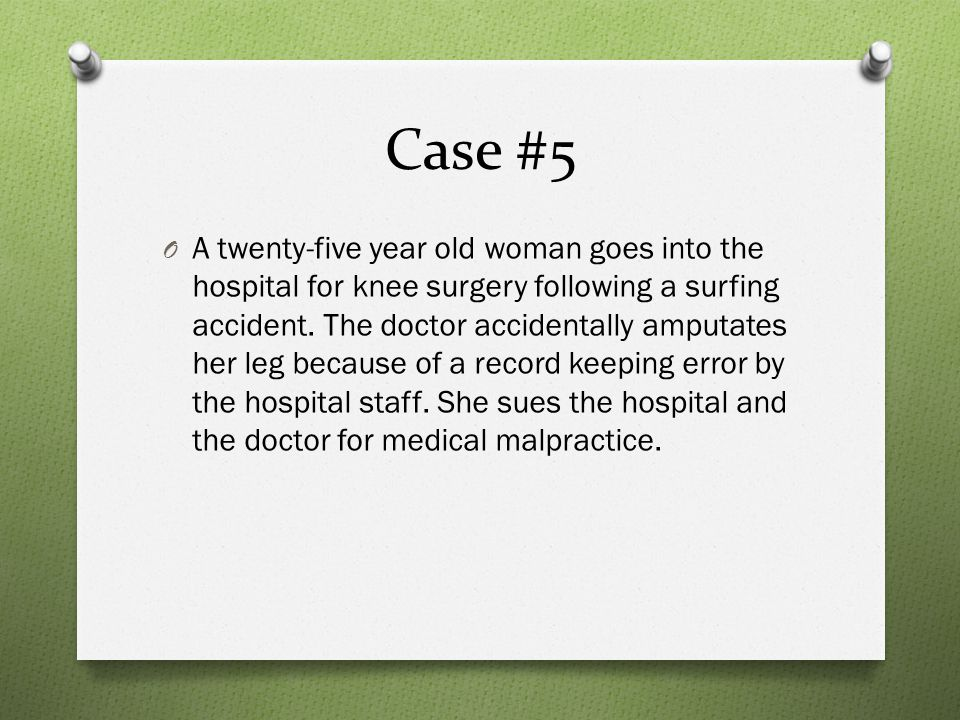 Case #5 O A twenty-five year old woman goes into the hospital for knee surgery following a surfing accident.