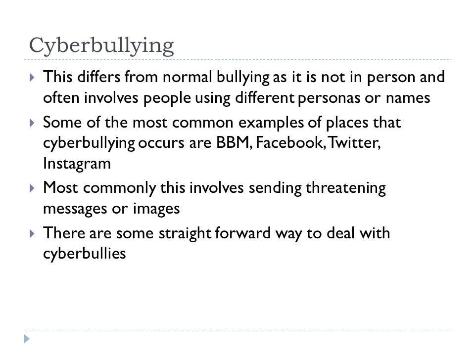 Cyberbullying  This differs from normal bullying as it is not in person and often involves people using different personas or names  Some of the mos