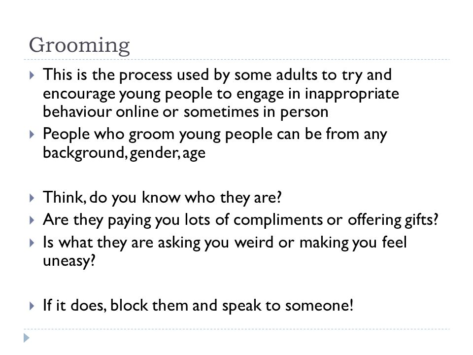 Grooming  This is the process used by some adults to try and encourage young people to engage in inappropriate behaviour online or sometimes in perso