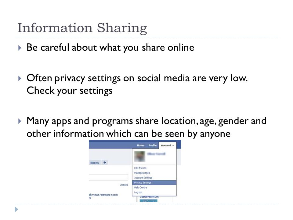 Information Sharing  Be careful about what you share online  Often privacy settings on social media are very low. Check your settings  Many apps an