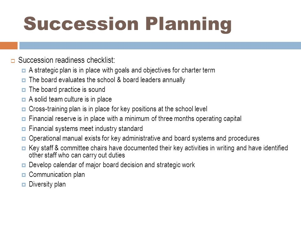 Succession Planning  Succession readiness checklist:  A strategic plan is in place with goals and objectives for charter term  The board evaluates the school & board leaders annually  The board practice is sound  A solid team culture is in place  Cross-training plan is in place for key positions at the school level  Financial reserve is in place with a minimum of three months operating capital  Financial systems meet industry standard  Operational manual exists for key administrative and board systems and procedures  Key staff & committee chairs have documented their key activities in writing and have identified other staff who can carry out duties  Develop calendar of major board decision and strategic work  Communication plan  Diversity plan
