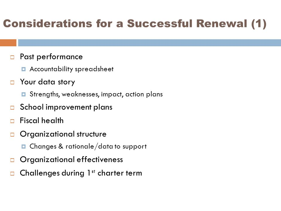 Considerations for a Successful Renewal (1)  Past performance  Accountability spreadsheet  Your data story  Strengths, weaknesses, impact, action plans  School improvement plans  Fiscal health  Organizational structure  Changes & rationale/data to support  Organizational effectiveness  Challenges during 1 st charter term