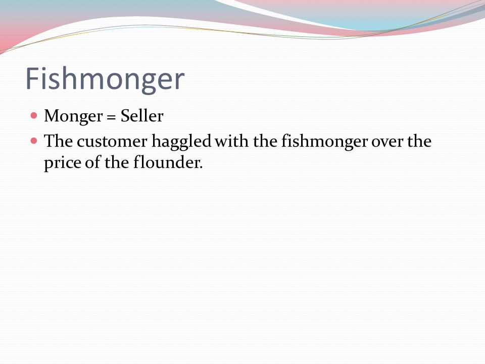 Fishmonger Monger = Seller The customer haggled with the fishmonger over the price of the flounder.