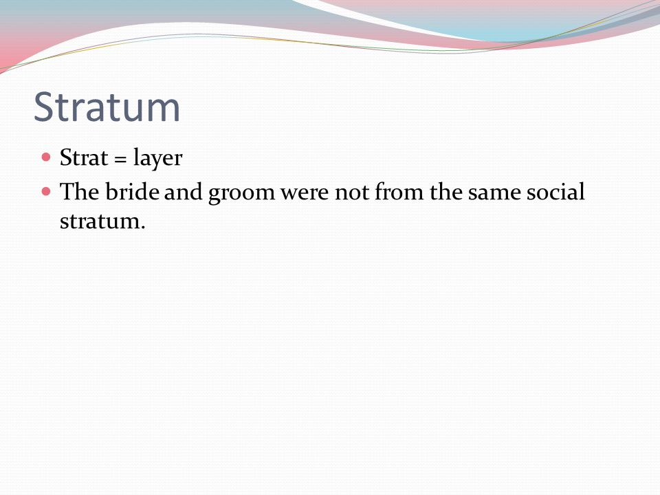 Stratum Strat = layer The bride and groom were not from the same social stratum.