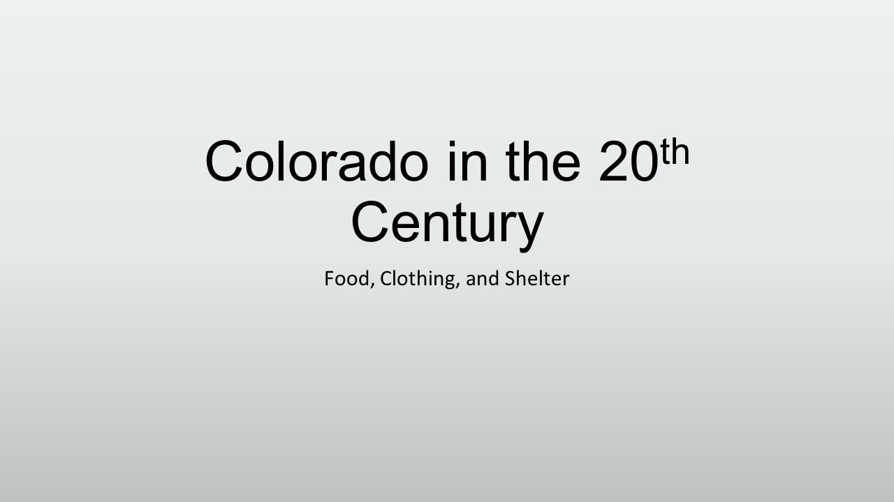 Colorado in the 20 th Century Food, Clothing, and Shelter