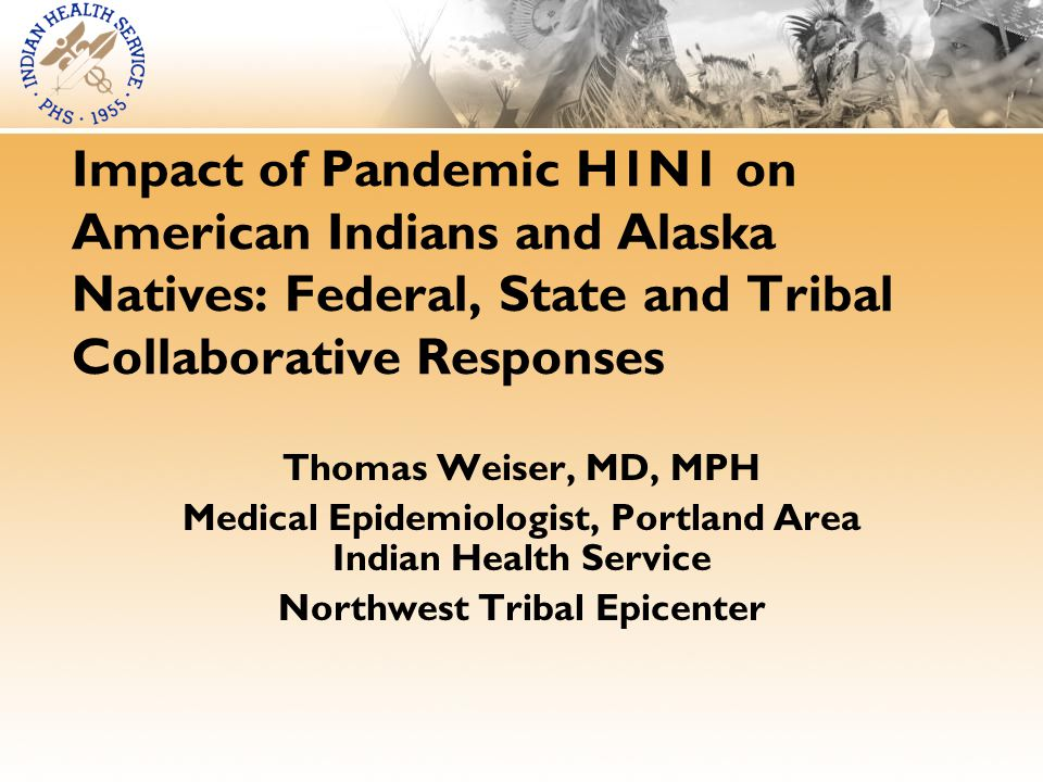 Impact of Pandemic H1N1 on American Indians and Alaska Natives: Federal, State and Tribal Collaborative Responses Thomas Weiser, MD, MPH Medical Epidemiologist, Portland Area Indian Health Service Northwest Tribal Epicenter
