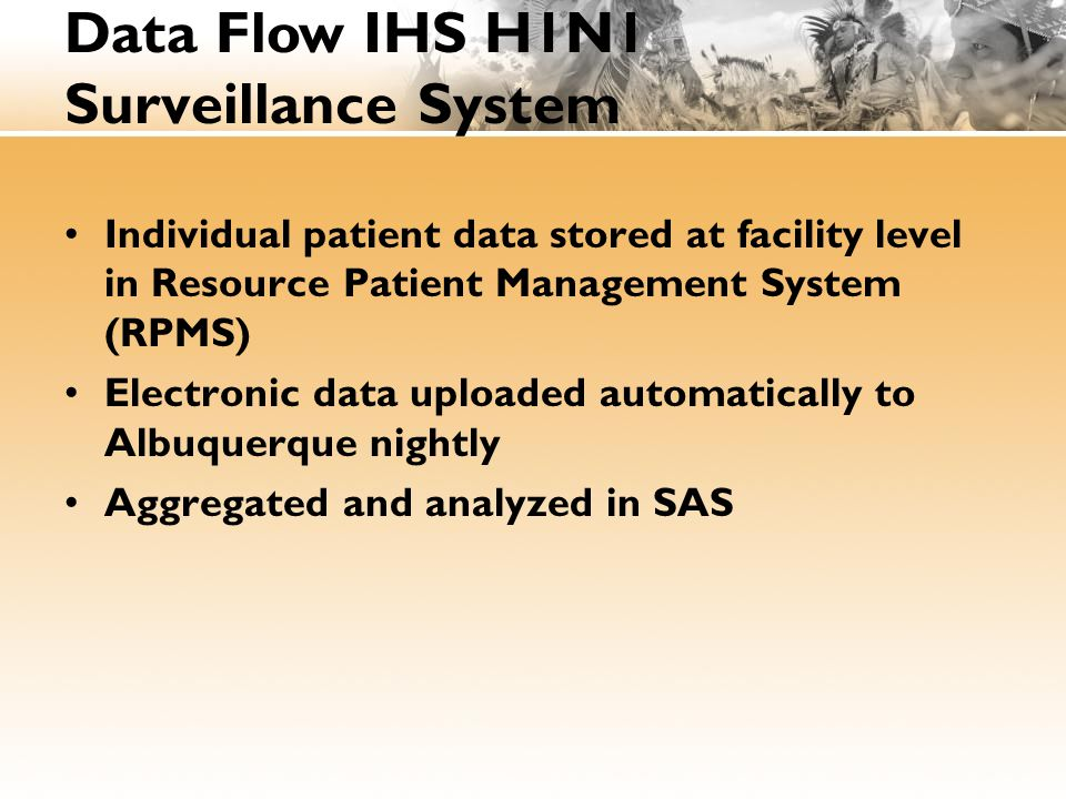 Individual patient data stored at facility level in Resource Patient Management System (RPMS) Electronic data uploaded automatically to Albuquerque nightly Aggregated and analyzed in SAS Data Flow IHS H1N1 Surveillance System