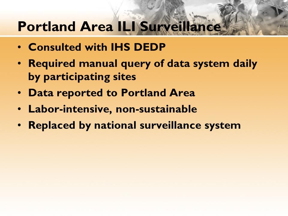 Portland Area ILI Surveillance Consulted with IHS DEDP Required manual query of data system daily by participating sites Data reported to Portland Area Labor-intensive, non-sustainable Replaced by national surveillance system