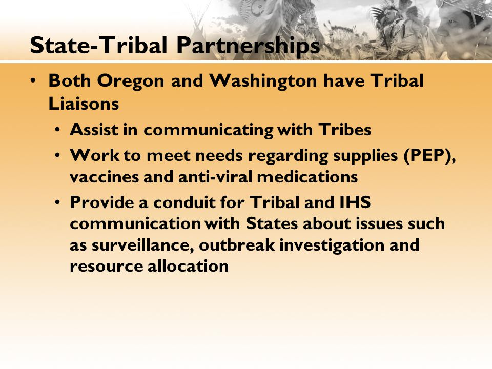 State-Tribal Partnerships Both Oregon and Washington have Tribal Liaisons Assist in communicating with Tribes Work to meet needs regarding supplies (PEP), vaccines and anti-viral medications Provide a conduit for Tribal and IHS communication with States about issues such as surveillance, outbreak investigation and resource allocation