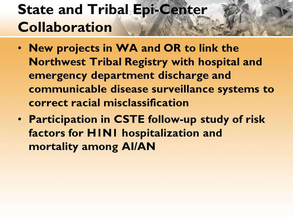 State and Tribal Epi-Center Collaboration New projects in WA and OR to link the Northwest Tribal Registry with hospital and emergency department discharge and communicable disease surveillance systems to correct racial misclassification Participation in CSTE follow-up study of risk factors for H1N1 hospitalization and mortality among AI/AN