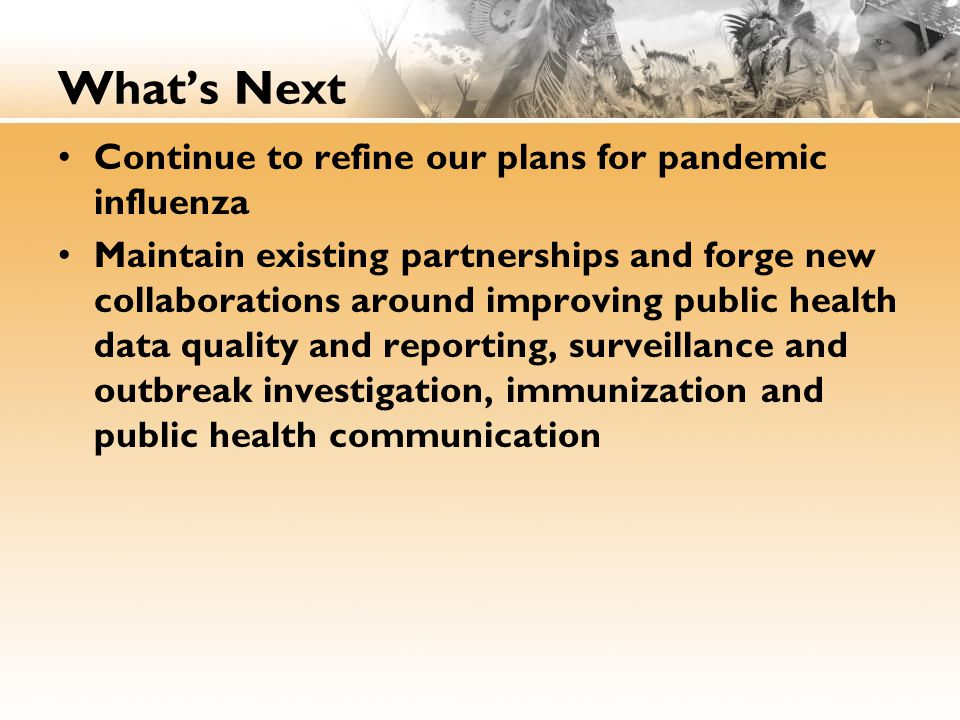 What's Next Continue to refine our plans for pandemic influenza Maintain existing partnerships and forge new collaborations around improving public health data quality and reporting, surveillance and outbreak investigation, immunization and public health communication