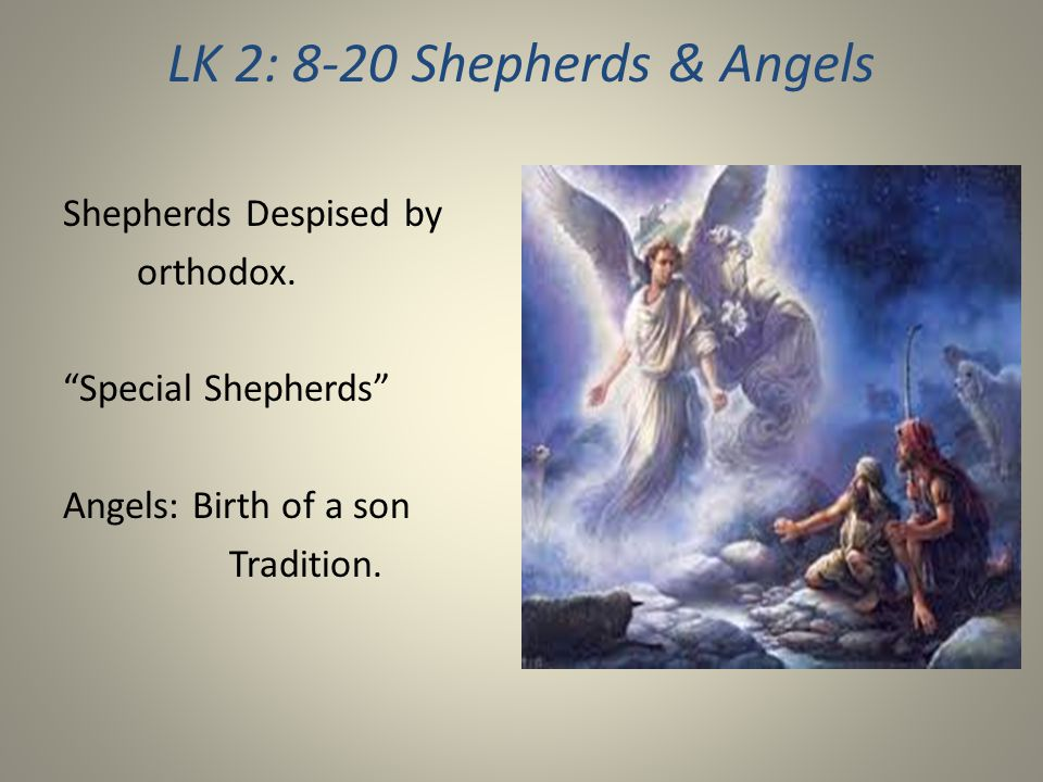 LK 2: 8-20 Shepherds & Angels Shepherds Despised by orthodox.