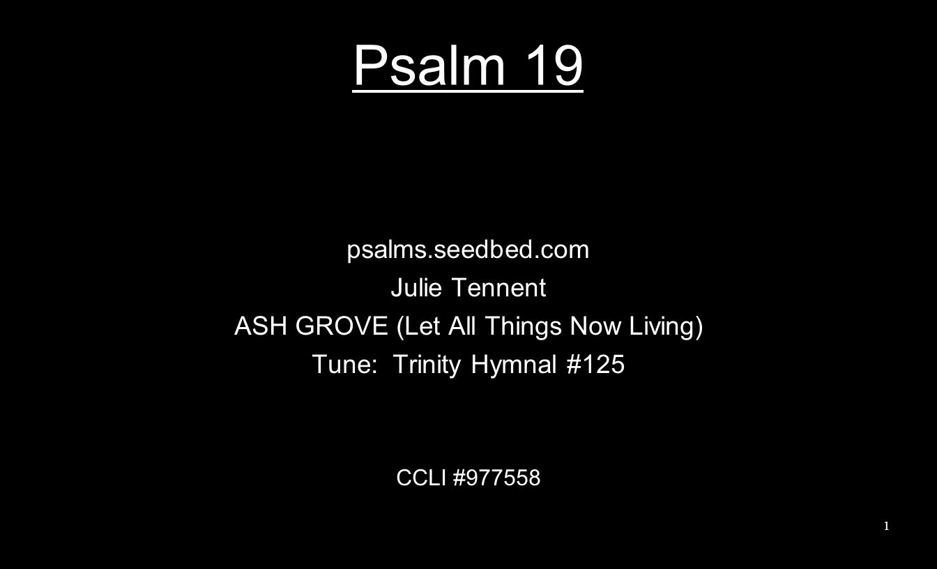 Psalm 19 psalms.seedbed.com Julie Tennent ASH GROVE (Let All Things Now Living) Tune: Trinity Hymnal #125 CCLI #977558 1