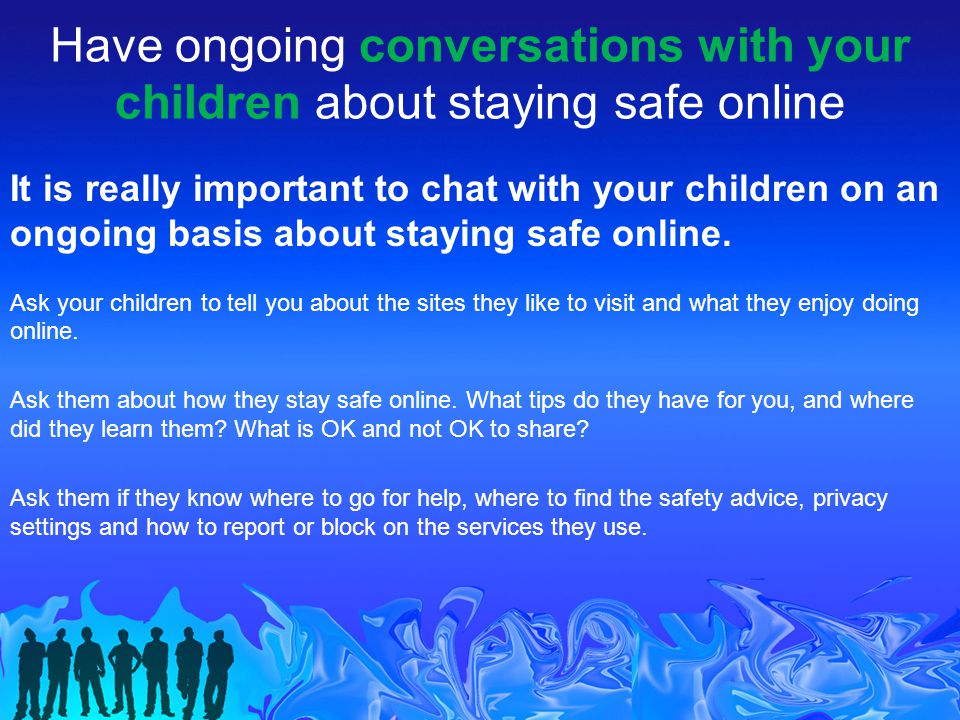 Have ongoing conversations with your children about staying safe online It is really important to chat with your children on an ongoing basis about staying safe online.
