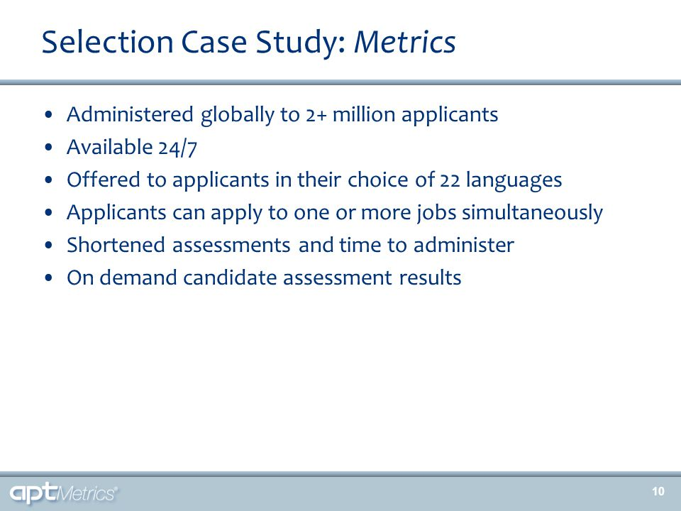 Selection Case Study: Metrics Administered globally to 2+ million applicants Available 24/7 Offered to applicants in their choice of 22 languages Applicants can apply to one or more jobs simultaneously Shortened assessments and time to administer On demand candidate assessment results 10
