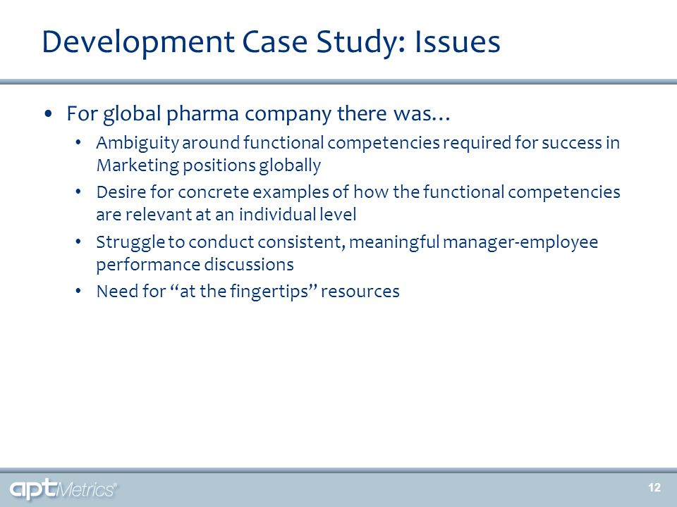 Development Case Study: Issues For global pharma company there was… Ambiguity around functional competencies required for success in Marketing positions globally Desire for concrete examples of how the functional competencies are relevant at an individual level Struggle to conduct consistent, meaningful manager-employee performance discussions Need for at the fingertips resources 12