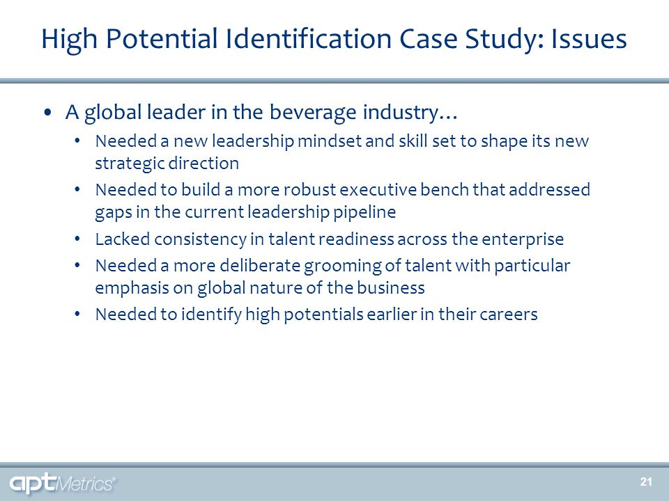 High Potential Identification Case Study: Issues A global leader in the beverage industry… Needed a new leadership mindset and skill set to shape its new strategic direction Needed to build a more robust executive bench that addressed gaps in the current leadership pipeline Lacked consistency in talent readiness across the enterprise Needed a more deliberate grooming of talent with particular emphasis on global nature of the business Needed to identify high potentials earlier in their careers 21