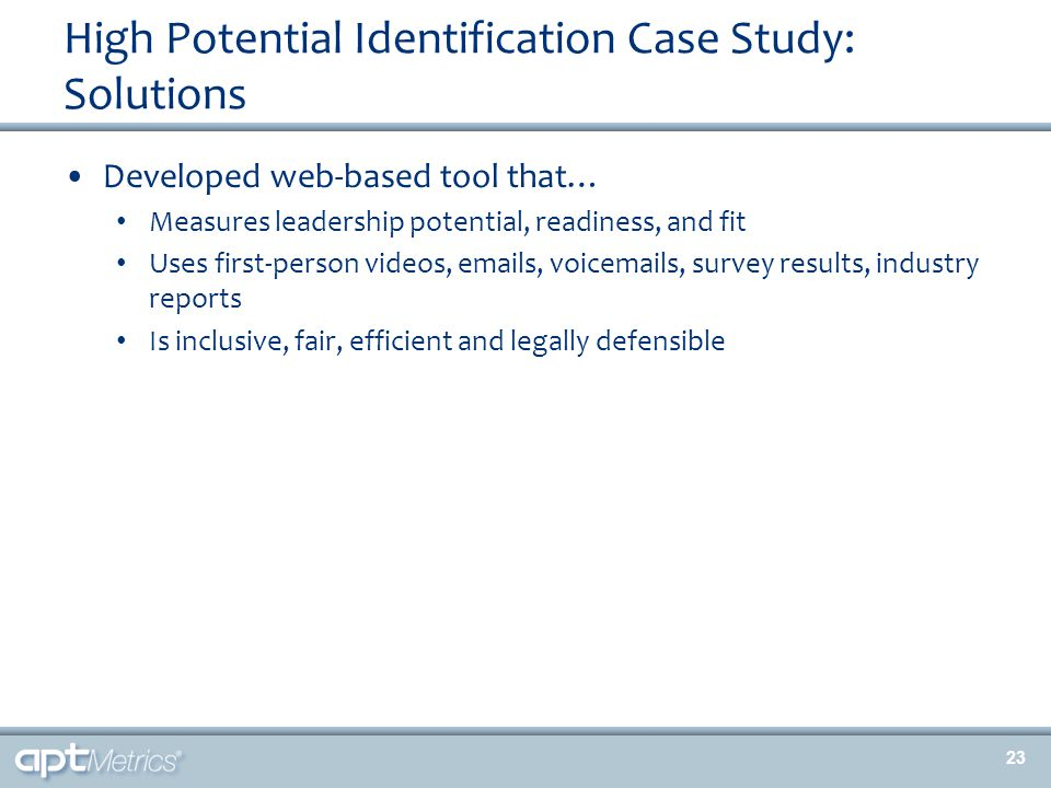 High Potential Identification Case Study: Solutions Developed web-based tool that… Measures leadership potential, readiness, and fit Uses first-person videos, emails, voicemails, survey results, industry reports Is inclusive, fair, efficient and legally defensible 23