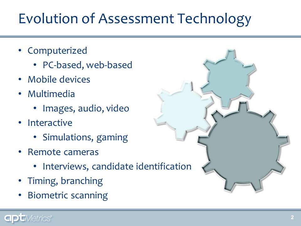 Evolution of Assessment Technology Computerized PC-based, web-based Mobile devices Multimedia Images, audio, video Interactive Simulations, gaming Remote cameras Interviews, candidate identification Timing, branching Biometric scanning 2