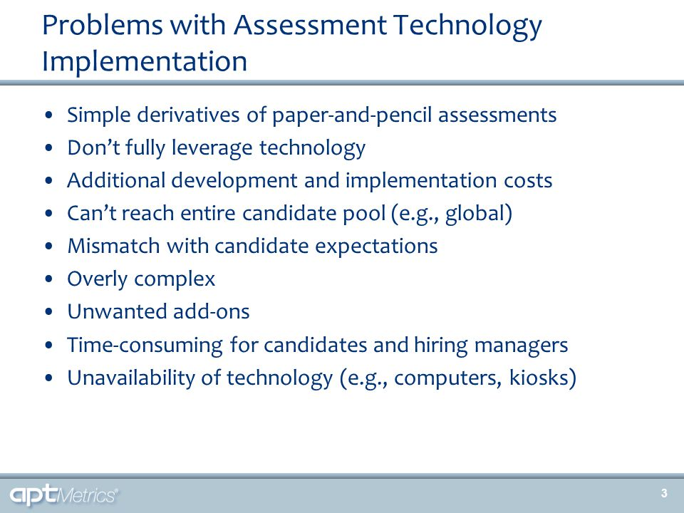 Problems with Assessment Technology Implementation Simple derivatives of paper-and-pencil assessments Don't fully leverage technology Additional development and implementation costs Can't reach entire candidate pool (e.g., global) Mismatch with candidate expectations Overly complex Unwanted add-ons Time-consuming for candidates and hiring managers Unavailability of technology (e.g., computers, kiosks) 3