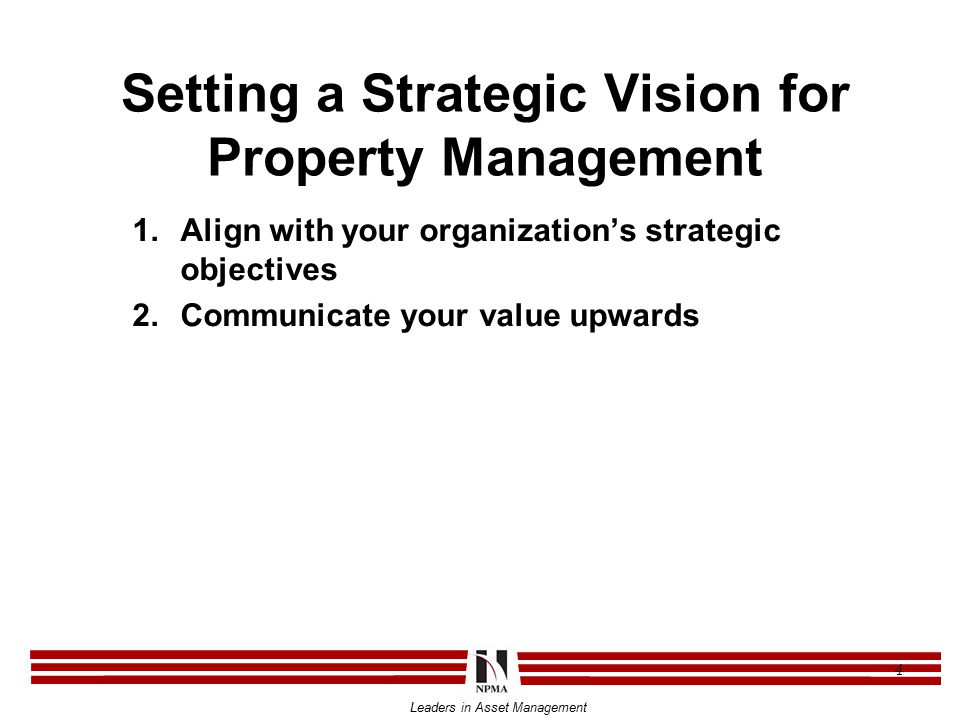 Leaders in Asset Management 4 Setting a Strategic Vision for Property Management 1.Align with your organization's strategic objectives 2.Communicate your value upwards