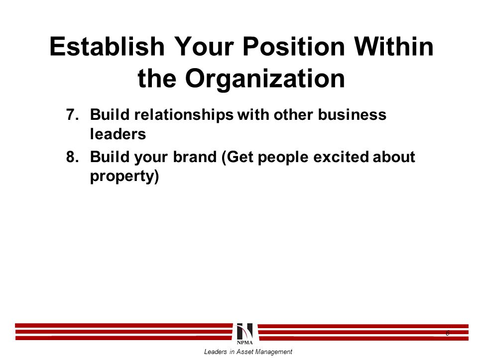 Leaders in Asset Management 6 Establish Your Position Within the Organization 7.Build relationships with other business leaders 8.Build your brand (Get people excited about property)