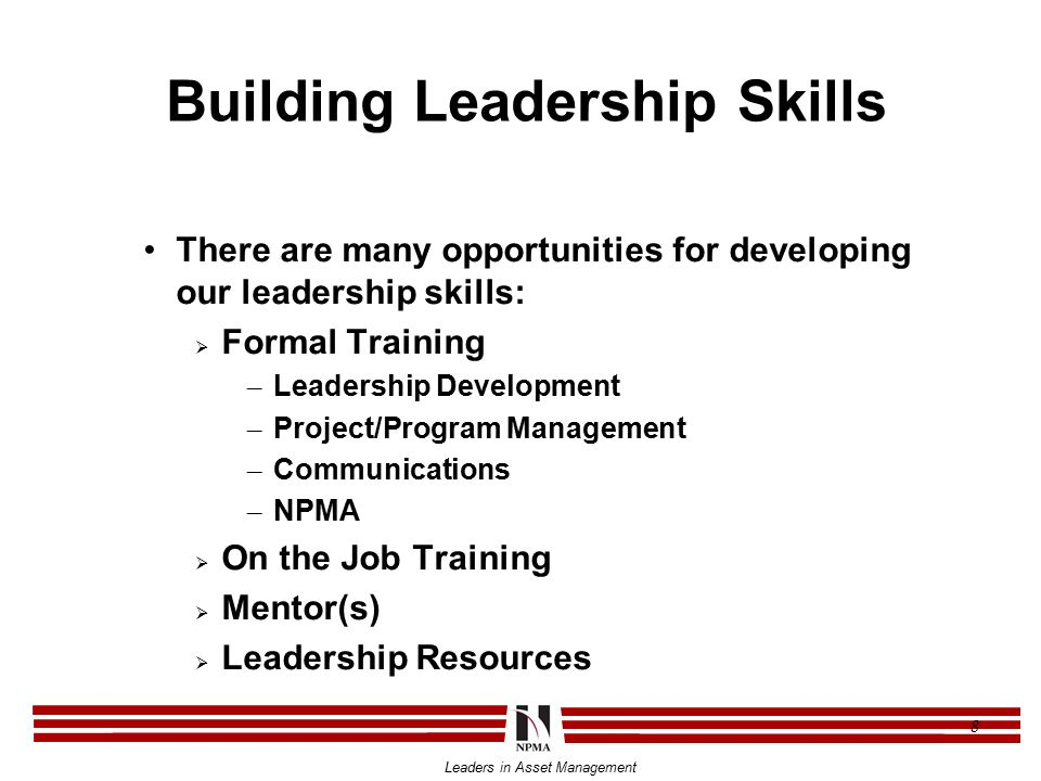 Leaders in Asset Management 8 Building Leadership Skills There are many opportunities for developing our leadership skills:  Formal Training – Leadership Development – Project/Program Management – Communications – NPMA  On the Job Training  Mentor(s)  Leadership Resources