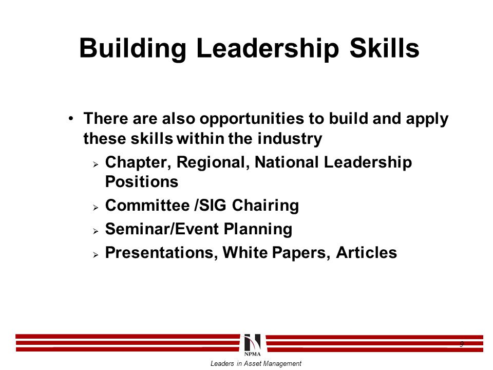 Leaders in Asset Management 9 Building Leadership Skills There are also opportunities to build and apply these skills within the industry  Chapter, Regional, National Leadership Positions  Committee /SIG Chairing  Seminar/Event Planning  Presentations, White Papers, Articles