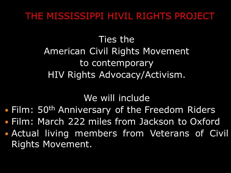 THE MISSISSIPPI HIVIL RIGHTS PROJECT Ties the American Civil Rights Movement to contemporary HIV Rights Advocacy/Activism.