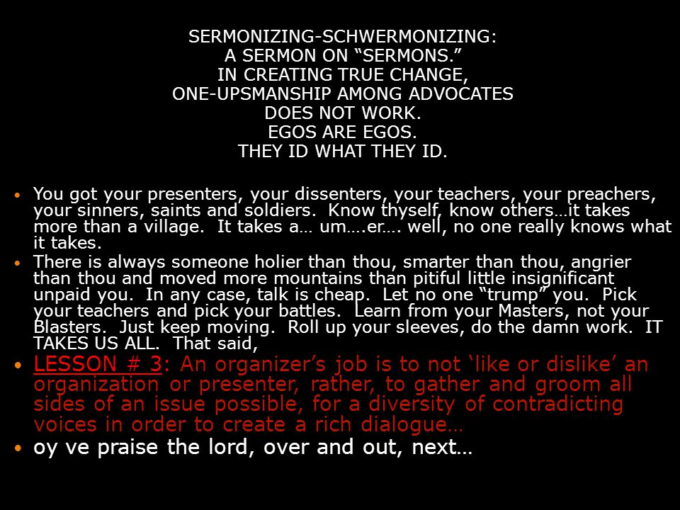SERMONIZING-SCHWERMONIZING: A SERMON ON SERMONS. IN CREATING TRUE CHANGE, ONE-UPSMANSHIP AMONG ADVOCATES DOES NOT WORK.