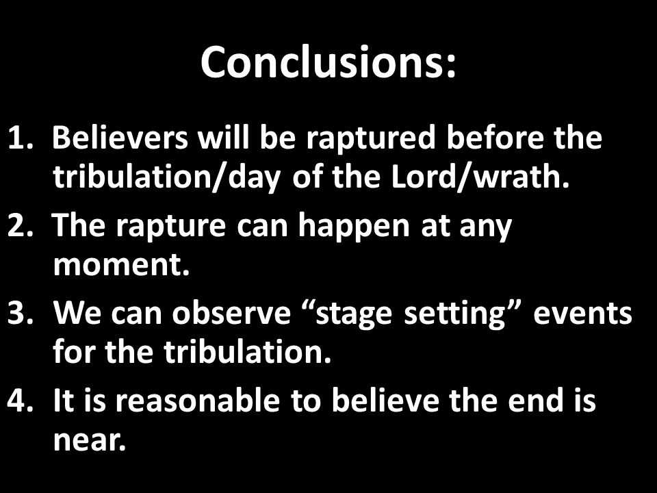 Conclusions: 1. Believers will be raptured before the tribulation/day of the Lord/wrath.