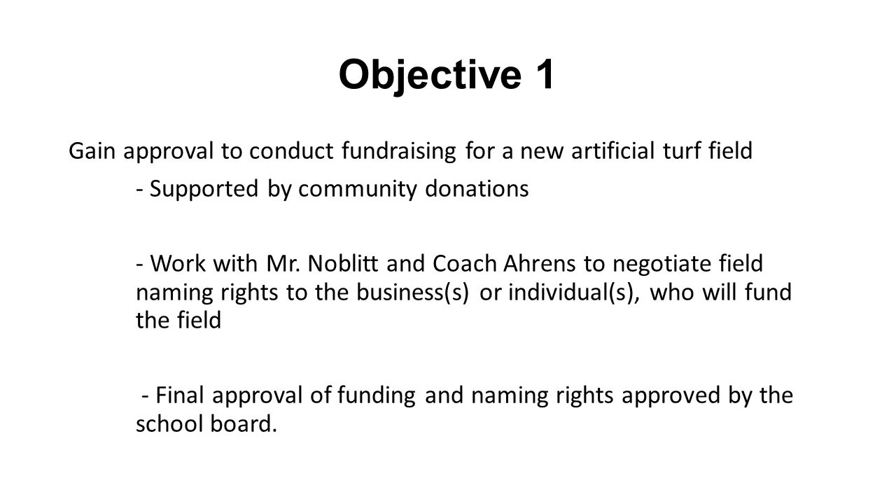 Objective 1 Gain approval to conduct fundraising for a new artificial turf field - Supported by community donations - Work with Mr.