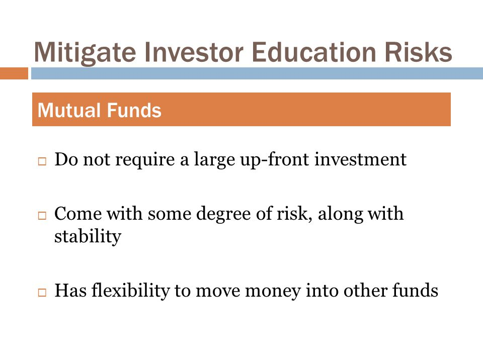 Mitigate Investor Education Risks  Do not require a large up-front investment  Come with some degree of risk, along with stability  Has flexibility to move money into other funds Mutual Funds