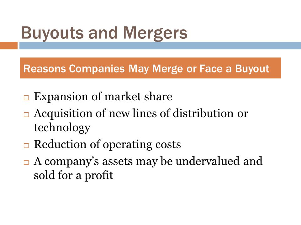 Buyouts and Mergers  Expansion of market share  Acquisition of new lines of distribution or technology  Reduction of operating costs  A company's assets may be undervalued and sold for a profit Reasons Companies May Merge or Face a Buyout