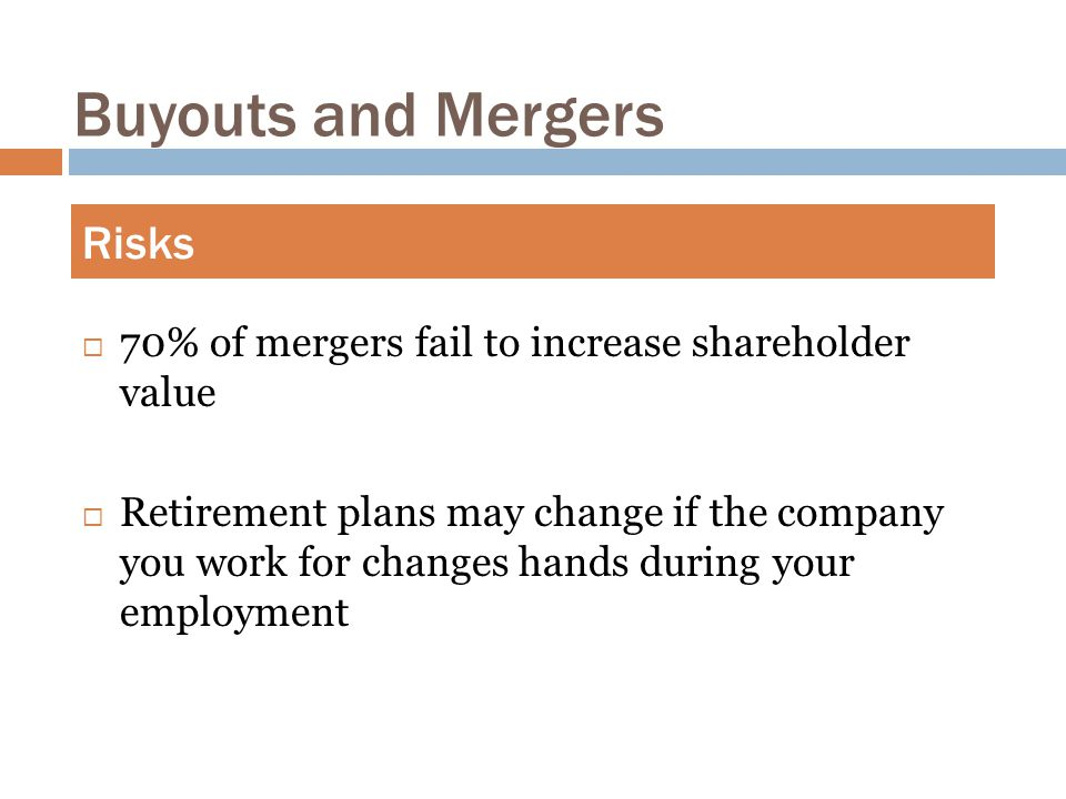 Buyouts and Mergers  70% of mergers fail to increase shareholder value  Retirement plans may change if the company you work for changes hands during your employment Risks