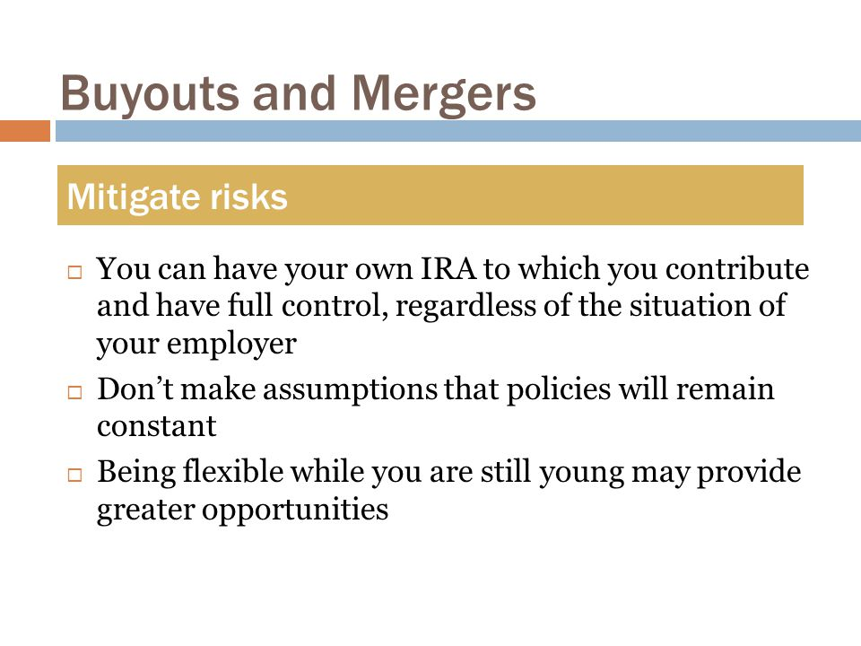 Buyouts and Mergers  You can have your own IRA to which you contribute and have full control, regardless of the situation of your employer  Don't make assumptions that policies will remain constant  Being flexible while you are still young may provide greater opportunities Mitigate risks