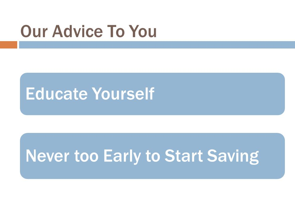Our Advice To You Never too Early to Start Saving Educate Yourself