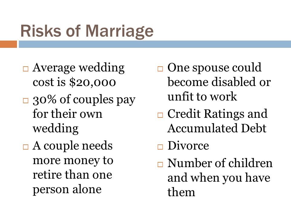 Risks of Marriage  Average wedding cost is $20,000  30% of couples pay for their own wedding  A couple needs more money to retire than one person alone  One spouse could become disabled or unfit to work  Credit Ratings and Accumulated Debt  Divorce  Number of children and when you have them